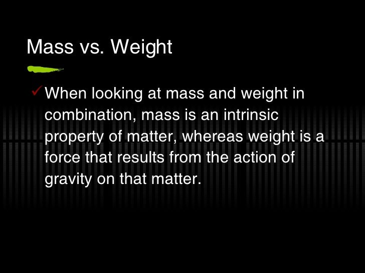 Mass vs. Weight <ul><li>When looking at mass and weight in combination, mass is an intrinsic property of matter, whereas w...