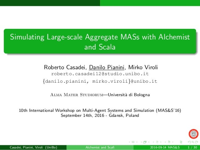 Simulating Large-scale Aggregate MASs with Alchemist and Scala Roberto Casadei, Danilo Pianini, Mirko Viroli roberto.casad...