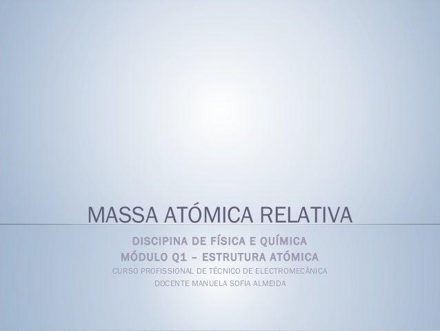 MASSA ATÓMICA RELATIVA DISCIPINA DE FÍSICA E QUÍMICA MÓDULO Q1 – ESTRUTURA ATÓMICA CURSO PROFISSIONAL DE TÉCNICO DE ELECTR...