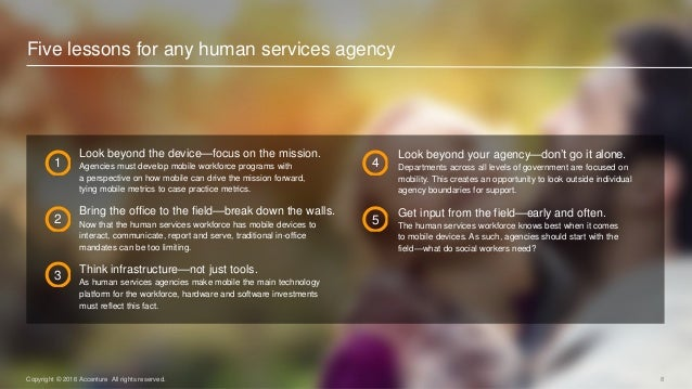 8Copyright © 2016 Accenture All rights reserved. Five lessons for any human services agency Look beyond the device—focus o...
