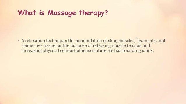 What is Massage therapy? • A relaxation technique; the manipulation of skin, muscles, ligaments, and connective tissue for...