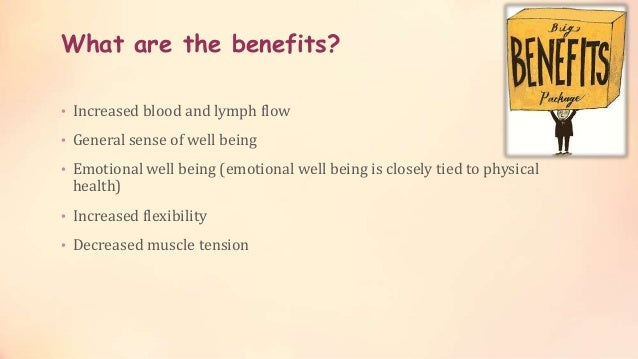 What are the benefits? • Increased blood and lymph flow • General sense of well being • Emotional well being (emotional we...