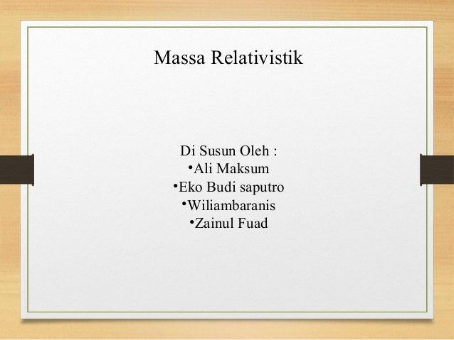 Massa Relativistik   Di Susun Oleh :    •Ali Maksum  •Eko Budi saputro   •Wiliambaranis    •Zainul Fuad