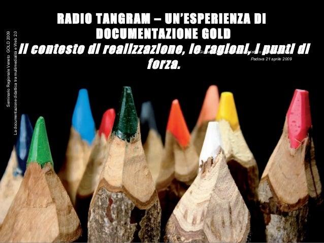 1 RADIO TANGRAM – UN'ESPERIENZA DI DOCUMENTAZIONE GOLD Il contesto di realizzazione, le ragioni, i punti di forza. Giulian...