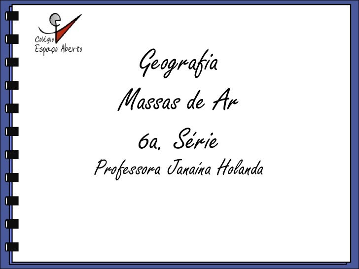 GeografiaMassas de Ar6a. Série<br />ProfessoraJanaínaHolanda<br />