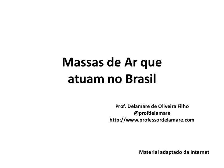 Massas de Ar queatuam no Brasil         Prof. Delamare de Oliveira Filho                 @profdelamare       http://www.pr...