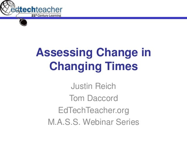 Assessing Change in Changing Times Justin Reich Tom Daccord EdTechTeacher.org M.A.S.S. Webinar Series