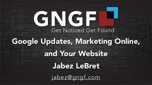 Google Updates, Marketing Online,  and Your Website  Jabez LeBret  jabez@gngf.com