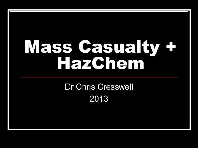 Mass Casualty + HazChem Dr Chris Cresswell 2013