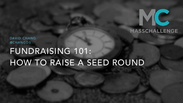 FUNDRAISING 101: HOW TO RAISE A SEED ROUND D AV I D C H A N G @ C H A N G D S