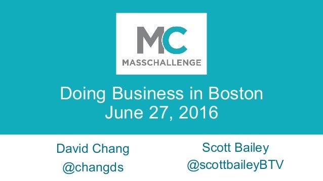 Doing Business in Boston June 27, 2016 Scott Bailey @scottbaileyBTV David Chang @changds