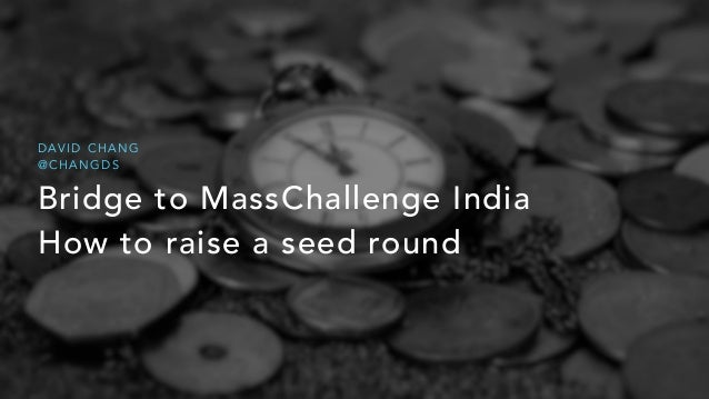 Bridge to MassChallenge India How to raise a seed round D AV I D C H A N G @ C H A N G D S