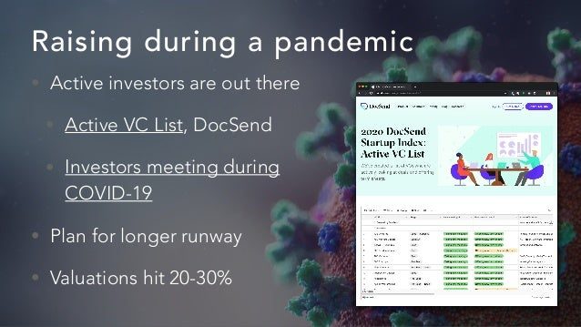 Raising during a pandemic • Active investors are out there • Active VC List, DocSend • Investors meeting during COVID-19 •...