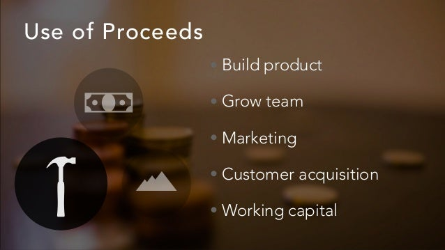 Use of Proceeds • Build product • Grow team • Marketing • Customer acquisition • Working capital