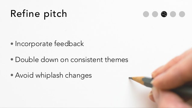 Refine pitch • Incorporate feedback • Double down on consistent themes • Avoid whiplash changes
