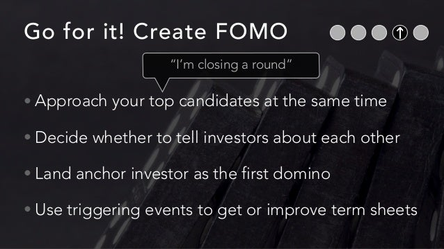 Go for it! Create FOMO • Approach your top candidates at the same time • Decide whether to tell investors about each other...