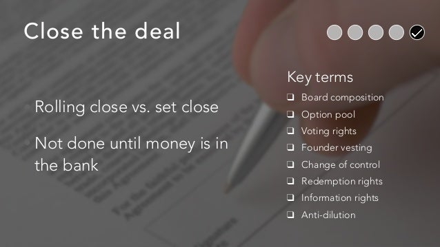 Close the deal • Rolling close vs. set close • Not done until money is in the bank Key terms ❑ Board composition ❑ Option ...