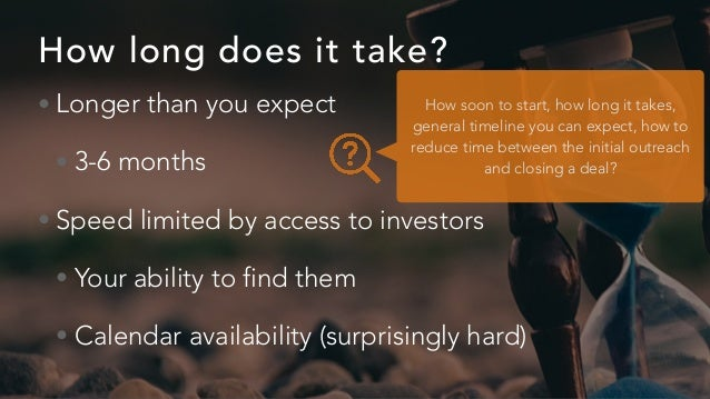 How long does it take? • Longer than you expect • 3-6 months • Speed limited by access to investors • Your ability to find...