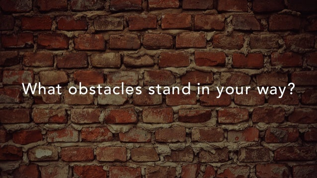 What obstacles stand in your way?
