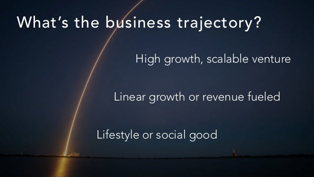 What's the business trajectory? Lifestyle or social good Linear growth or revenue fueled High growth, scalable venture