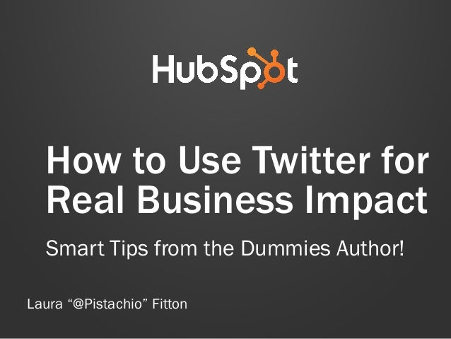 "How to Use Twitter for Real Business Impact Smart Tips from the Dummies Author! Laura ""@Pistachio"" Fitton"