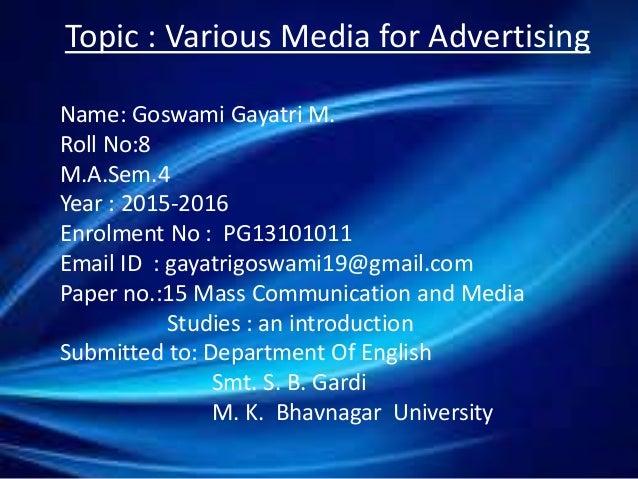 Topic : Various Media for Advertising Name: Goswami Gayatri M. Roll No:8 M.A.Sem.4 Year : 2015-2016 Enrolment No : PG13101...
