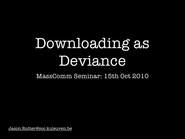 Downloading as              Deviance             MassComm Seminar: 15th Oct 2010     Jason.Rutter@soc.kuleuven.be