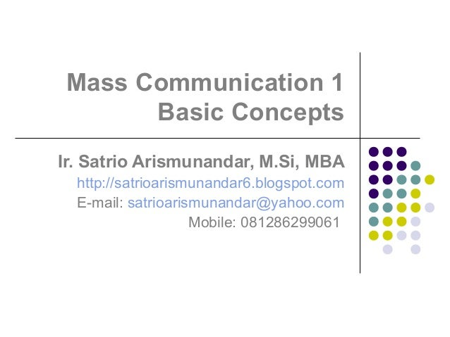 Mass Communication 1 Basic Concepts Ir. Satrio Arismunandar, M.Si, MBA http://satrioarismunandar6.blogspot.com E-mail: sat...