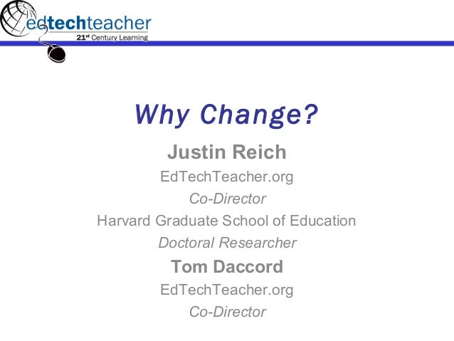 Why Change? Justin Reich EdTechTeacher.org Co-Director Harvard Graduate School of Education Doctoral Researcher Tom Daccor...