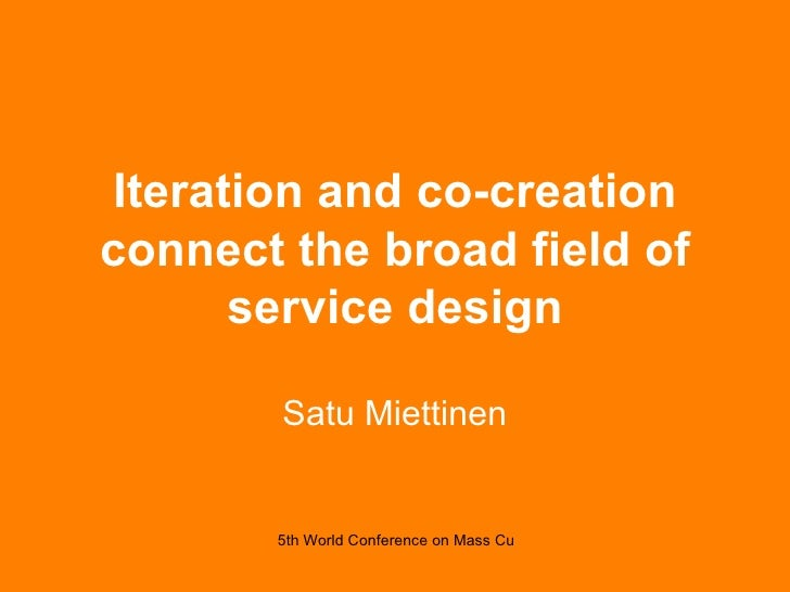 Iteration and co-creation connect the broad field of service design Satu Miettinen