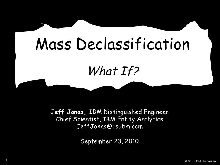 Mass Declassification What If? Jeff Jonas,  IBM Distinguished Engineer Chief Scientist, IBM Entity Analytics [email_addres...