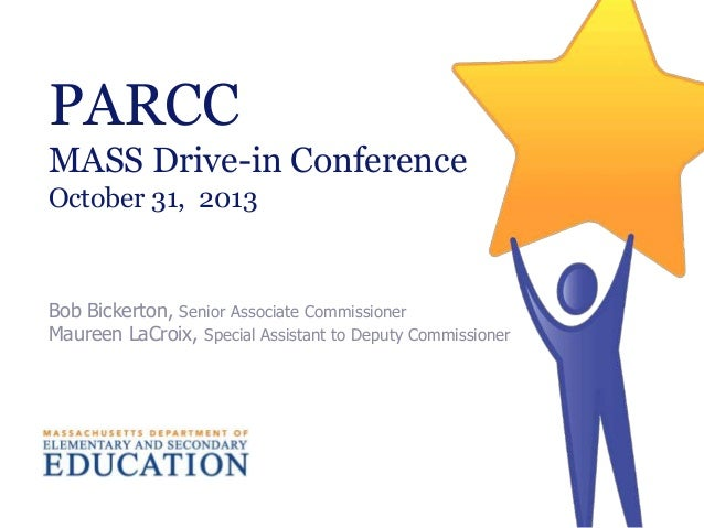PARCC MASS Drive-in Conference October 31, 2013  Bob Bickerton, Senior Associate Commissioner Maureen LaCroix, Special Ass...