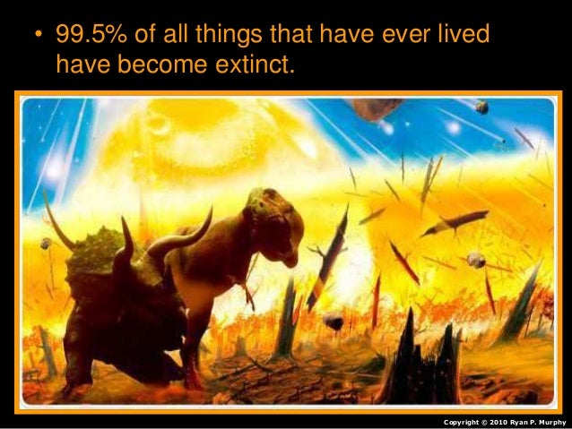 • 99.5% of all things that have ever lived have become extinct. Copyright © 2010 Ryan P. Murphy