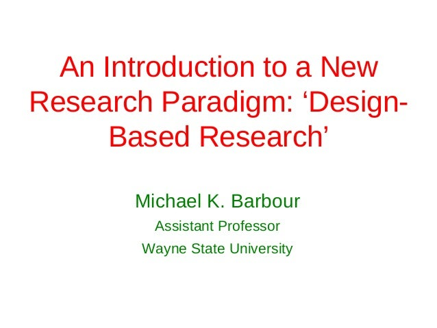 An Introduction to a NewResearch Paradigm: 'Design-      Based Research'       Michael K. Barbour         Assistant Profes...