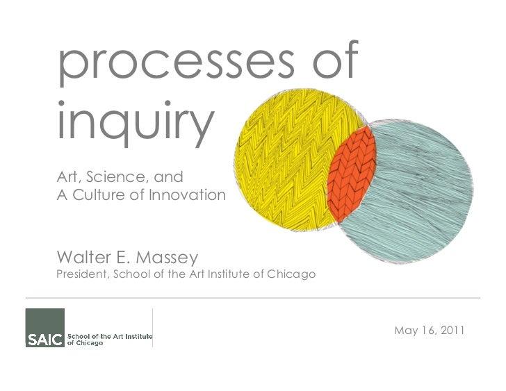 processes ofinquiryArt, Science, andA Culture of InnovationWalter E. MasseyPresident, School of the Art Institute of Chica...