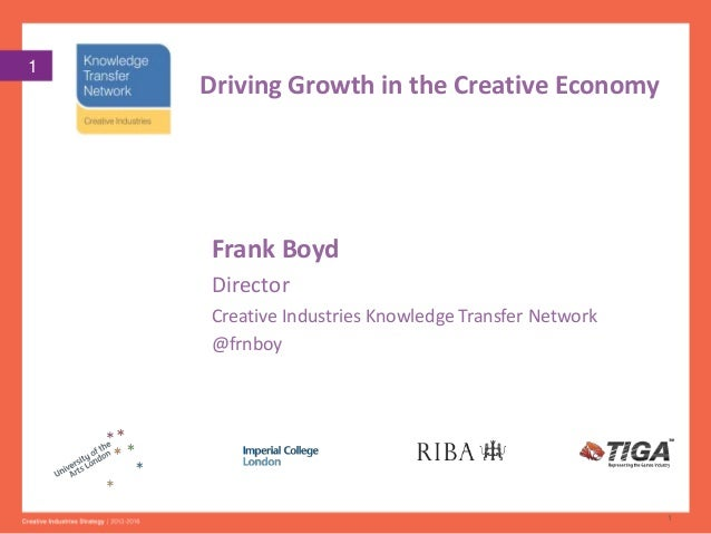 1  Driving Growth in the Creative Economy  Frank Boyd Director Creative Industries Knowledge Transfer Network @frnboy  1