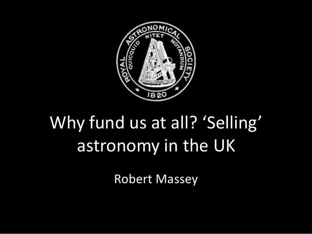 Why fund us at all? 'Selling' astronomy in the UK Robert Massey