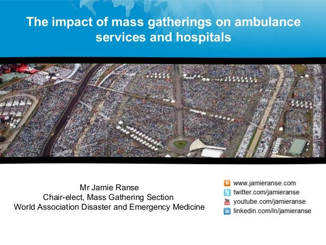 Mr Jamie Ranse Chair-elect, Mass Gathering Section World Association Disaster and Emergency Medicine The impact of mass ga...
