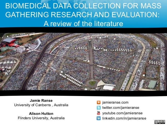 BIOMEDICAL DATA COLLECTION FOR MASSGATHERING RESEARCH AND EVALUATION:A review of the literatureJamie RanseUniversity of Ca...