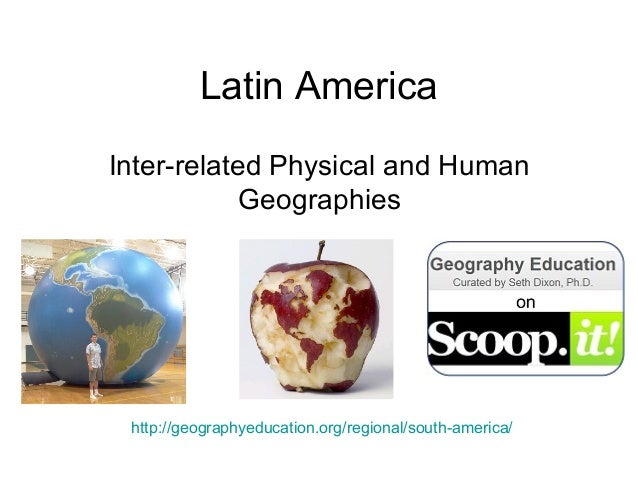 Latin AmericaInter-related Physical and Human            Geographies http://geographyeducation.org/regional/south-america/