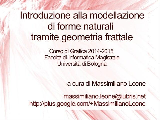 Introduzione alla modellazione di forme naturali tramite geometria frattale Corso di Grafica 2014-2015 Facoltà di Informat...