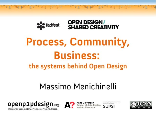 Process, Community, Business: the systems behind Open Design Massimo Menichinelli openp2pdesign.org Design for Open System...