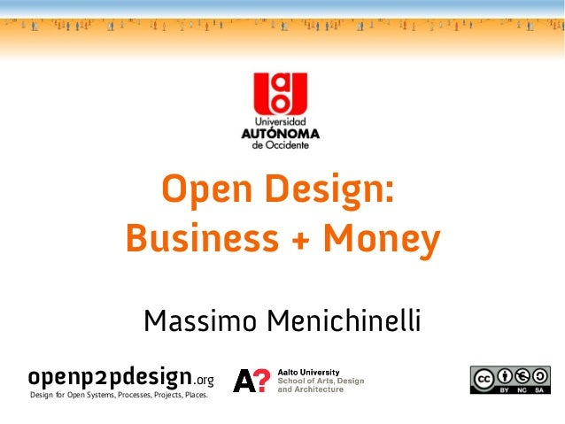 Open Design: Business + Money Massimo Menichinelli openp2pdesign.org Design for Open Systems, Processes, Projects, Places.