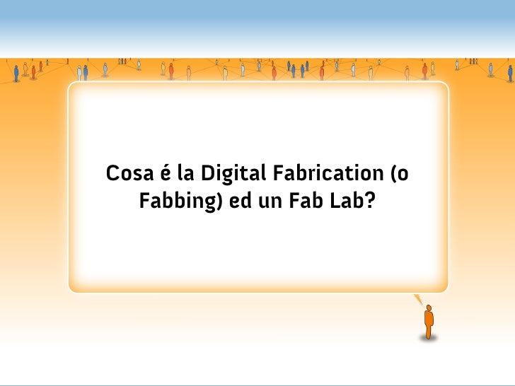 Cosa é la Digital Fabrication (o   Fabbing) ed un Fab Lab?