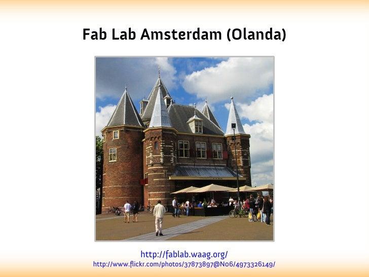 Fab Lab Amsterdam (Olanda)              http://fablab.waag.org/ http://www.flickr.com/photos/37873897@N06/4973326149/