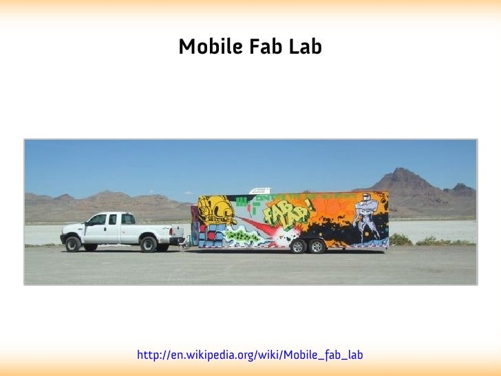 Mobile Fab Labhttp://en.wikipedia.org/wiki/Mobile_fab_lab