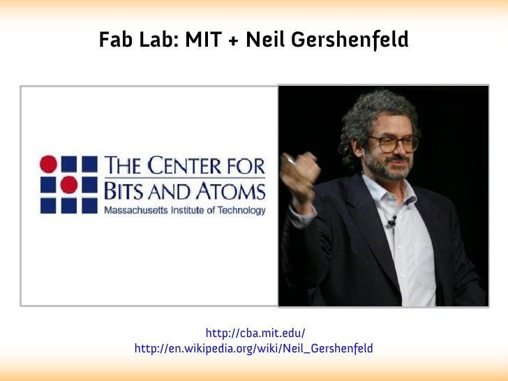 Fab Lab: MIT + Neil Gershenfeld                 http://cba.mit.edu/   http://en.wikipedia.org/wiki/Neil_Gershenfeld
