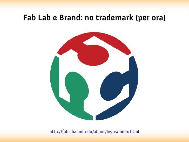Fab Lab e Brand: no trademark (per ora)       http://fab.cba.mit.edu/about/logos/index.html