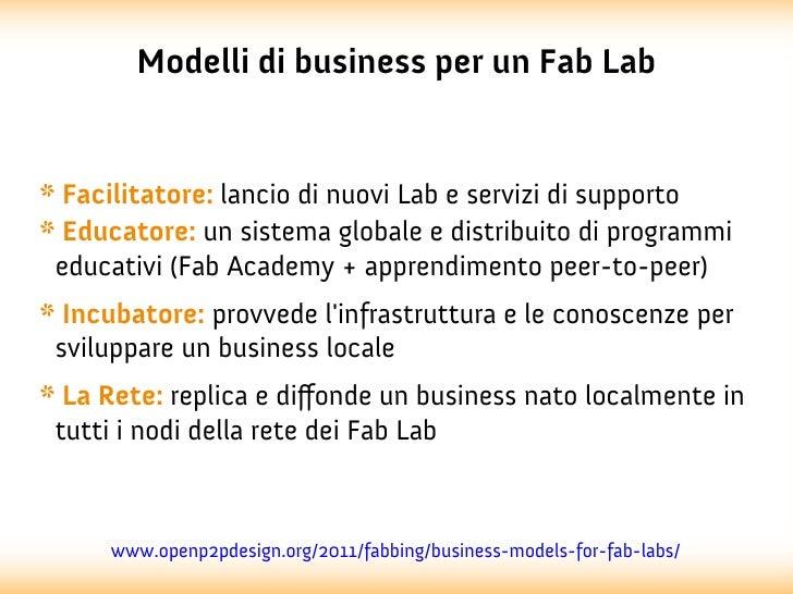 Modelli di business per un Fab Lab* Facilitatore: lancio di nuovi Lab e servizi di supporto* Educatore: un sistema globale...