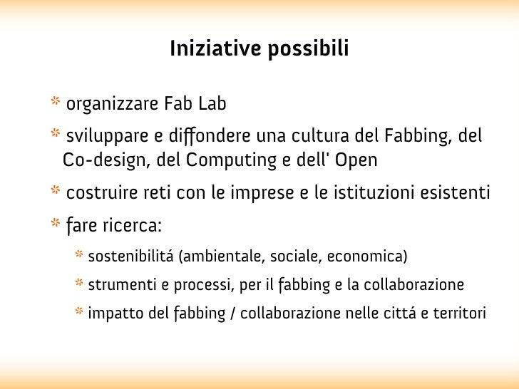 Iniziative possibili* organizzare Fab Lab* sviluppare e diffondere una cultura del Fabbing, del Co-design, del Computing e...